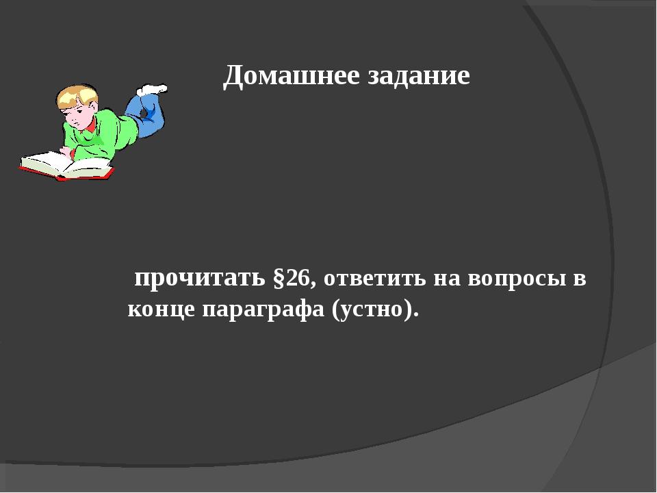Домашнее задание прочитать §26, ответить на вопросы в конце параграфа (устно).