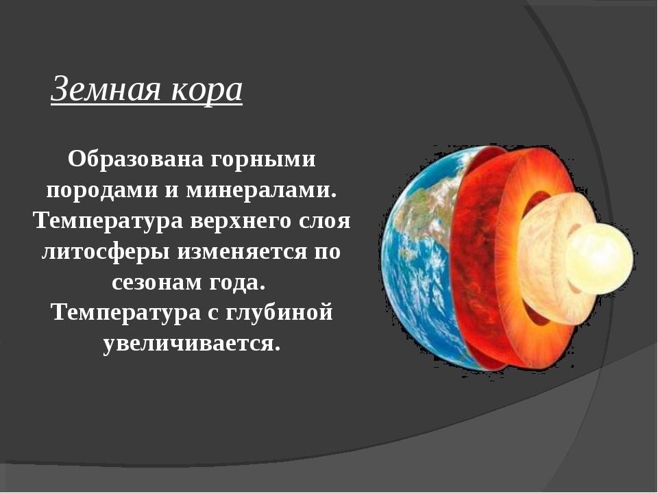 Образована горными породами и минералами. Температура верхнего слоя литосфер...