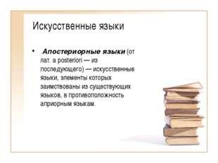 Искусственные языки Апостериорные языки (от лат. a posteriori — из последующе