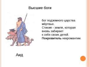 Высшие боги Аид бог подземного царства мёртвых. Стихия - земля, которая внов