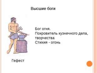 Высшие боги Гефест Бог огня. Покровитель кузнечного дела, творчества Стихия