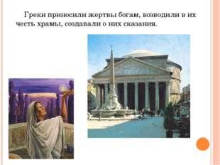 Греки приносили жертвы богам, возводили в их честь храмы, создавали о них ск