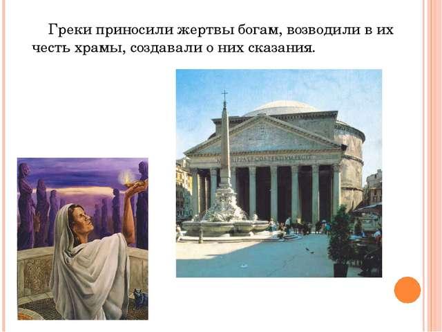 Греки приносили жертвы богам, возводили в их честь храмы, создавали о них ск...