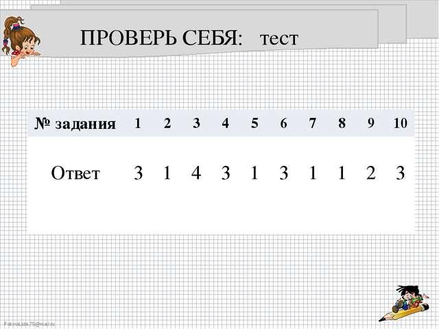 ПРОВЕРЬ СЕБЯ: тест № задания 1 2 3 4 5 6 7 8 9 10 Ответ 3 1 4 3 1 3 1 1 2 3 F...