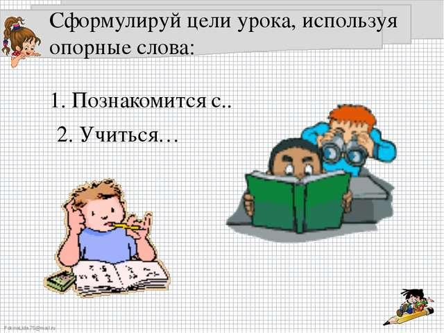 Сформулируй цели урока, используя опорные слова: 1. Познакомится с.. 2. Учить...