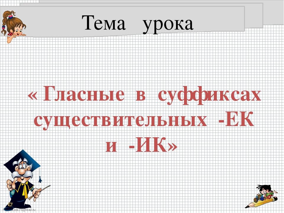 Тема урока « Гласные в суффиксах существительных -ЕК и -ИК» FokinaLida.75@mai...