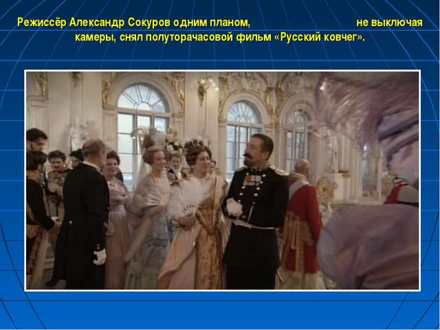 Режиссёр Александр Сокуров одним планом, не выключая камеры, снял полуторачас...