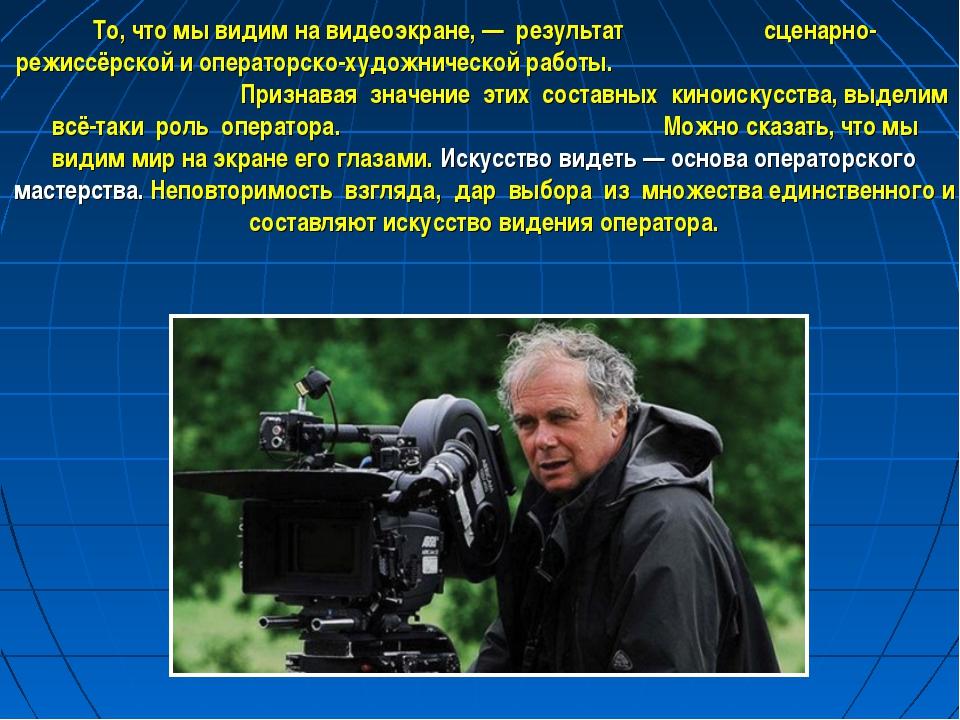То, что мы видим на видеоэкране, — результат сценарно-режиссёрской и оператор...