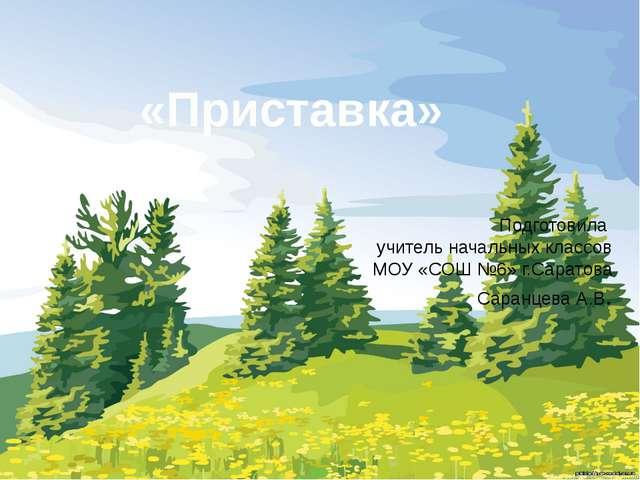 Подготовила учитель начальных классов МОУ «СОШ №6» г.Саратова Саранцева А.В....