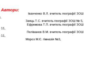 Автори: Іванченко В.Л. вчитель географії ЗОШ 13, Заяць Т.С. вчитель географії