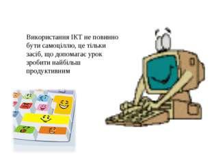 Використання ІКТ не повинно бути самоціллю, це тільки засіб, що допомагає уро