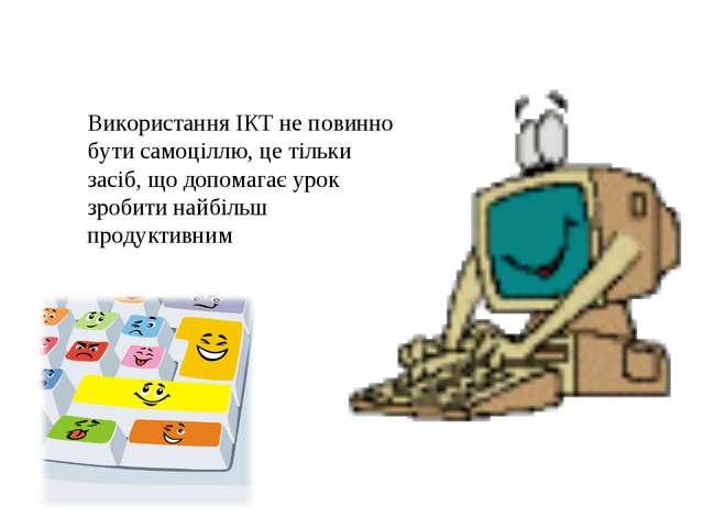Використання ІКТ не повинно бути самоціллю, це тільки засіб, що допомагає уро...