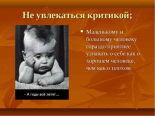 Не увлекаться критикой; Маленькому и большому человеку гораздо приятнее узнав