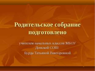 Родительское собрание подготовлено учителем начальных классов МБОУ Донской СО