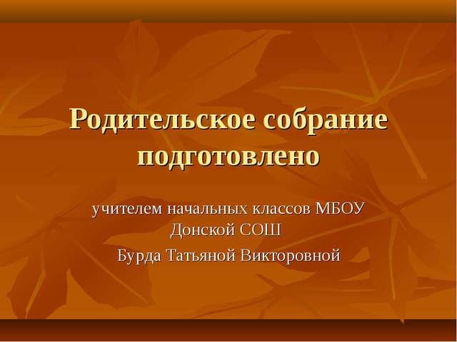 Родительское собрание подготовлено учителем начальных классов МБОУ Донской СО...