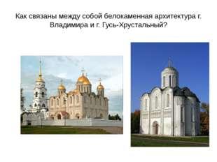 Как связаны между собой белокаменная архитектура г. Владимира и г. Гусь-Хруст