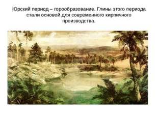 Юрский период – горообразование. Глины этого периода стали основой для соврем