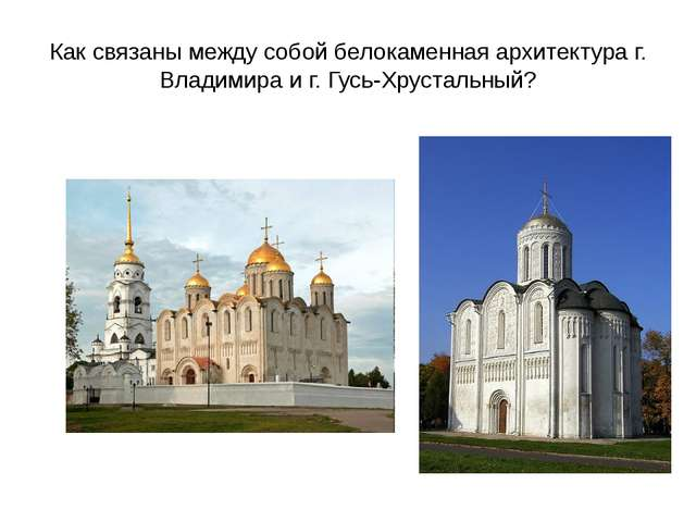 Как связаны между собой белокаменная архитектура г. Владимира и г. Гусь-Хруст...