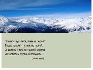 Приветствую тебя, Кавказ седой! Твоим горам я путник не чужой. Они меня в мл