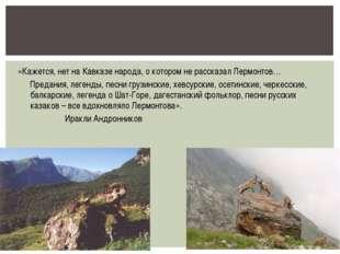 «Кажется, нет на Кавказе народа, о котором не рассказал Лермонтов… Предания,