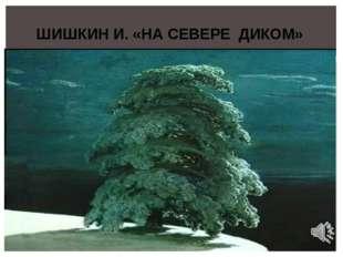 ШИШКИН И. «НА СЕВЕРЕ ДИКОМ»