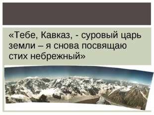 «Тебе, Кавказ, - суровый царь земли – я снова посвящаю стих небрежный»