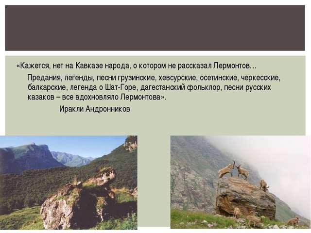 «Кажется, нет на Кавказе народа, о котором не рассказал Лермонтов… Предания,...