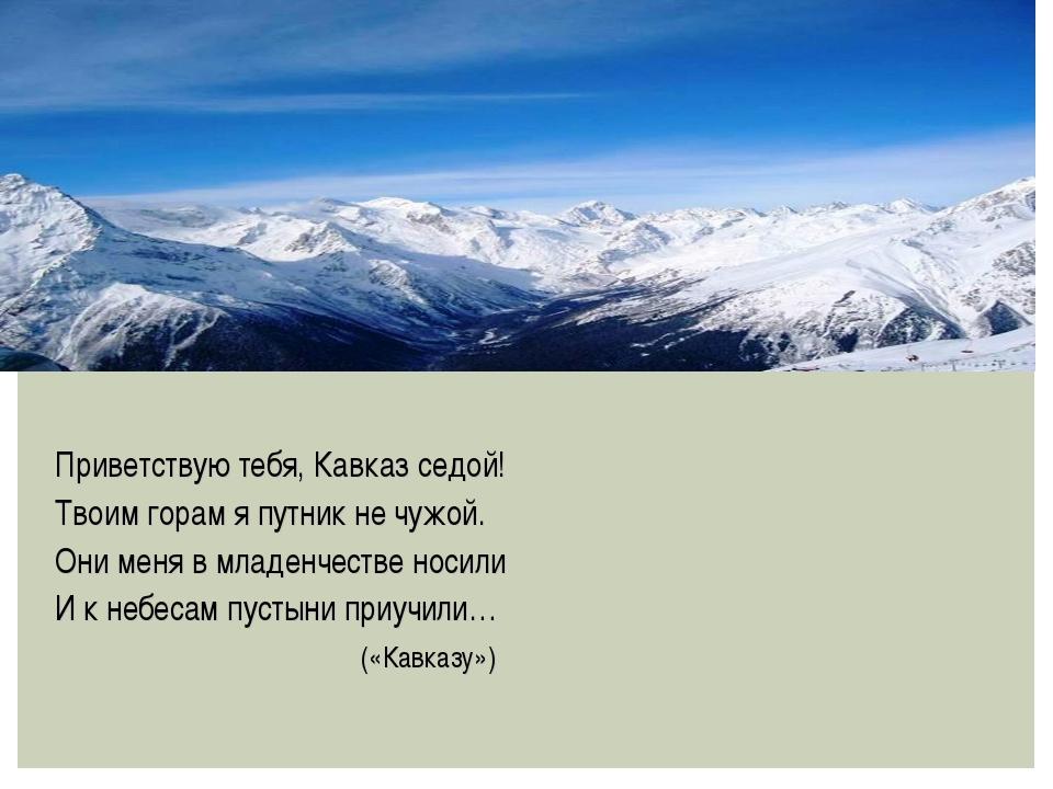 Приветствую тебя, Кавказ седой! Твоим горам я путник не чужой. Они меня в мл...
