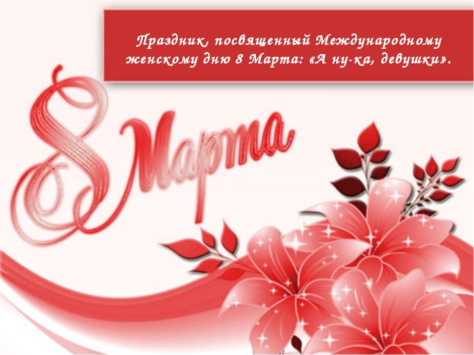 Праздник, посвященный Международному женскому дню 8 Марта: «А ну-ка, девушки».