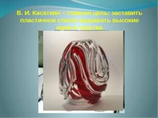 В. И. Касаткин – главная цель: заставить пластичное стекло выражать высокие и