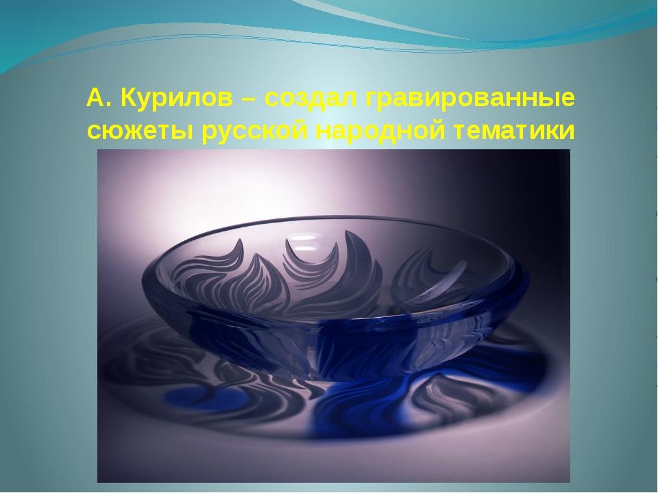 А. Курилов – создал гравированные сюжеты русской народной тематики