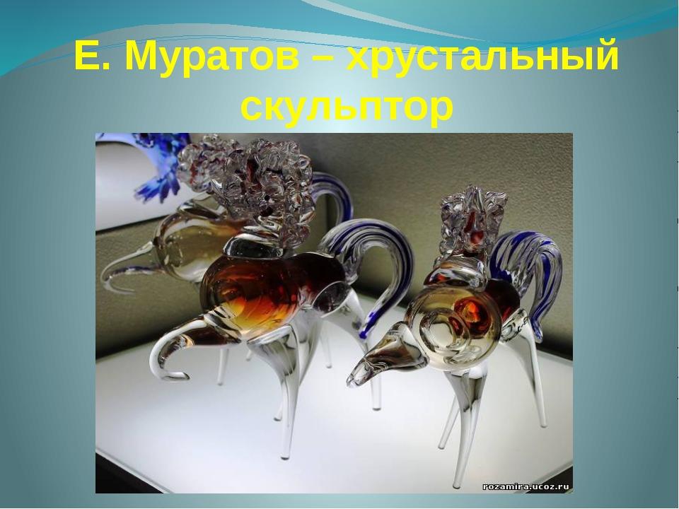 Е. Муратов – хрустальный скульптор