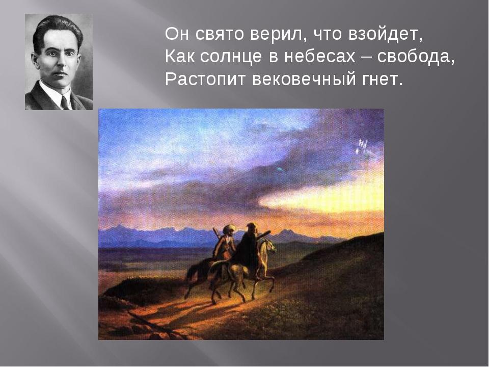 Он свято верил, что взойдет, Как солнце в небесах – свобода, Растопит вековеч...