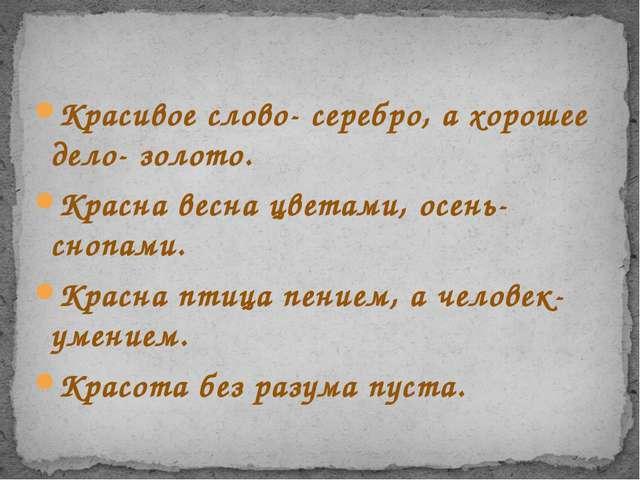 Красивое слово- серебро, а хорошее дело- золото. Красна весна цветами, осень-...