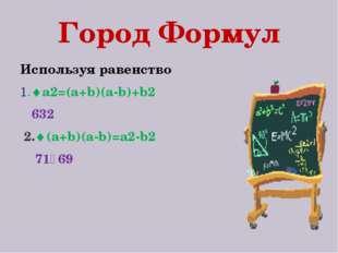 Город Формул Используя равенство 1.a2=(a+b)(a-b)+b2 632 2.(a+b)(a-b)=a2-b2