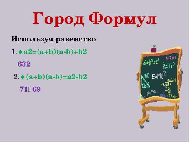 Город Формул Используя равенство 1.a2=(a+b)(a-b)+b2 632 2.(a+b)(a-b)=a2-b2...