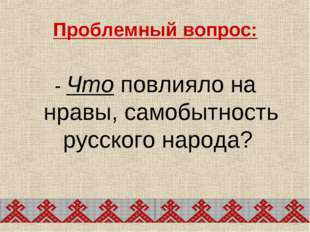 Проблемный вопрос: - Что повлияло на нравы, самобытность русского народа?