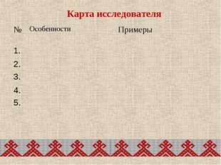 Карта исследователя №ОсобенностиПримеры 1. 2. 3. 4. 5.