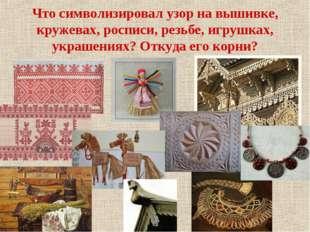 Что символизировал узор на вышивке, кружевах, росписи, резьбе, игрушках, укра