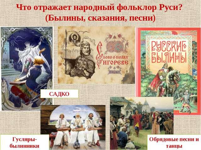 Что отражает народный фольклор Руси? (Былины, сказания, песни) САДКО Обрядовы...