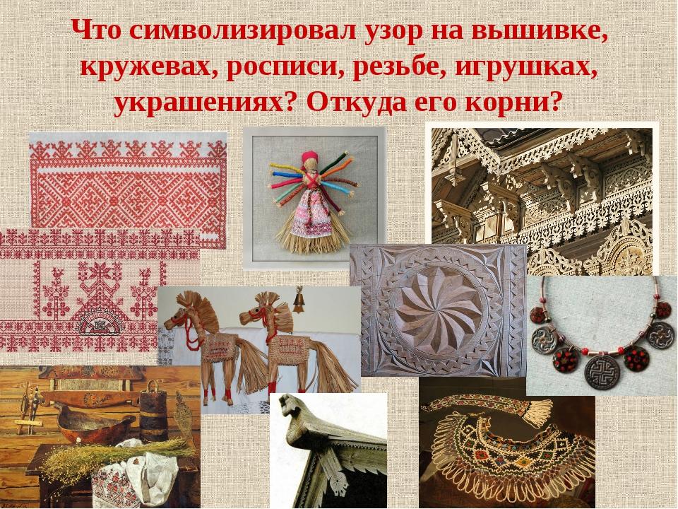 Что символизировал узор на вышивке, кружевах, росписи, резьбе, игрушках, укра...