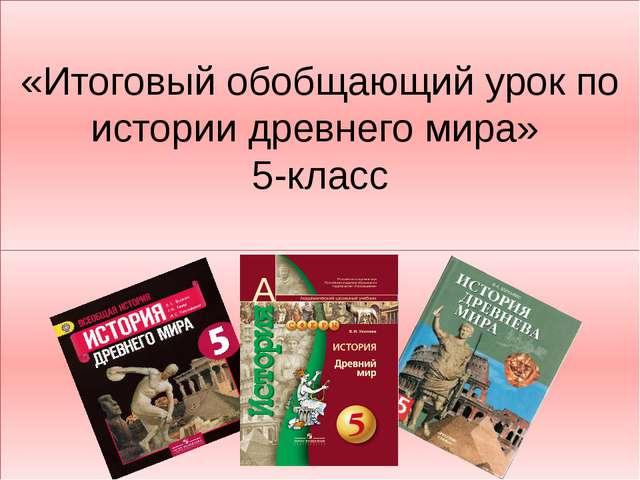 «Итоговый обобщающий урок по истории древнего мира» 5-класс