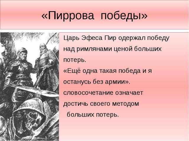 «Пиррова победы» Царь Эфеса Пир одержал победу над римлянами ценой больших по...
