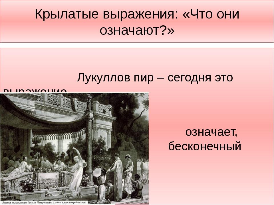 Крылатые выражения: «Что они означают?» Лукуллов пир – сегодня это выражение...