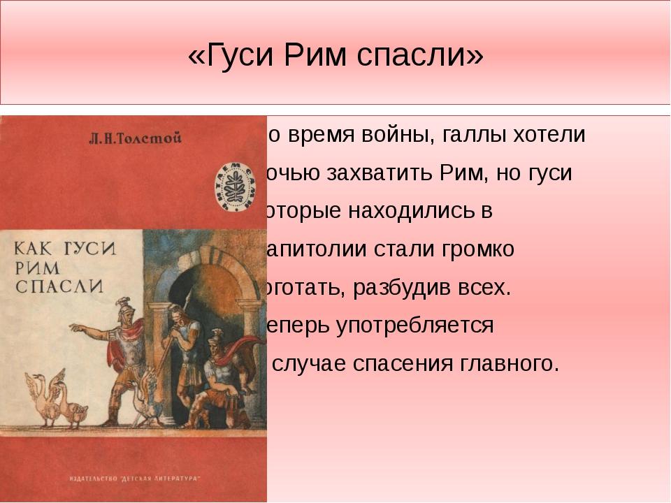 «Гуси Рим спасли» Во время войны, галлы хотели ночью захватить Рим, но гуси к...