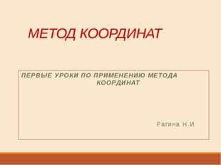 МЕТОД КООРДИНАТ ПЕРВЫЕ УРОКИ ПО ПРИМЕНЕНИЮ МЕТОДА КООРДИНАТ Рагина Н.И
