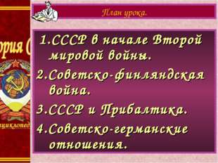 1.СССР в начале Второй мировой войны. 2.Советско-финляндская война. 3.СССР и