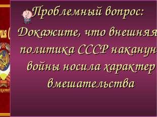 пропрпропроп Проблемный вопрос: Докажите, что внешняя политика СССР накануне