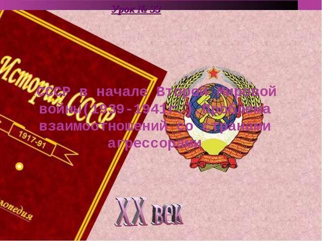 Урок № 33 .СССР в начале Второй Мировой войны(1939-1941г.).Проблема взаимоотн...