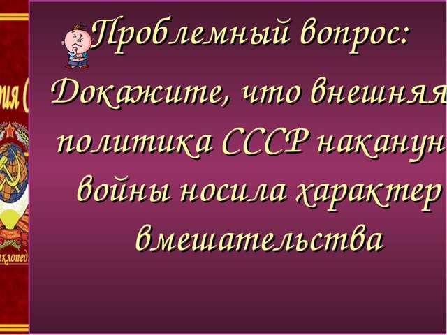 пропрпропроп Проблемный вопрос: Докажите, что внешняя политика СССР накануне...